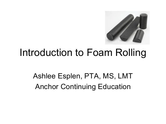 Introduction to Foam RollingAshlee Esplen, PTA, MS, LMTAnchor Continuing Education