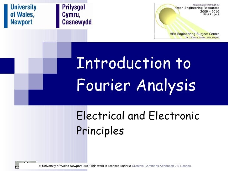 Introduction to Fourier Analysis Electrical and Electronic Principles © University of Wales Newport 2009 This work is lice...