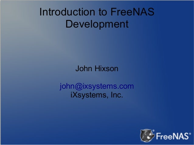 Introduction to FreeNAS Development  John Hixson john@ixsystems.com iXsystems, Inc.