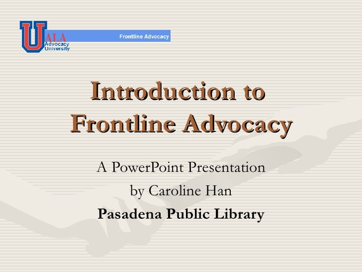 Introduction to  Frontline Advocacy A PowerPoint Presentation by Caroline Han Pasadena Public Library