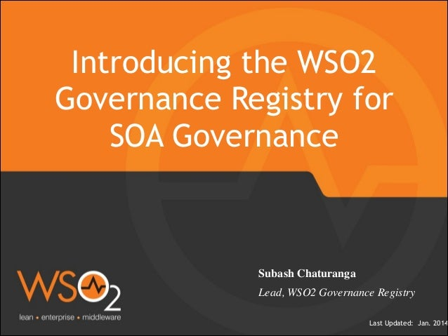 Last Updated: Jan. 2014 Introducing the WSO2 Governance Registry for SOA Governance Subash Chaturanga  Lead, WSO2 Governa...