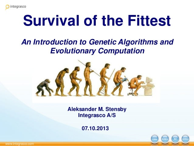 Survival of the Fittest An Introduction to Genetic Algorithms and Evolutionary Computation Aleksander M. Stensby Integrasc...