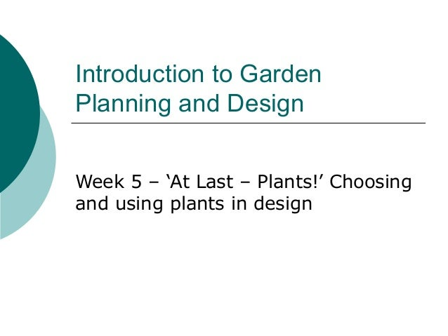 Introduction to GardenPlanning and DesignWeek 5 – 'At Last – Plants!' Choosingand using plants in design