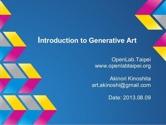 Introduction to Generative Art OpenLab.Taipei www.openlabtaipei.org Akinori Kinoshita art.akinoshi@gmail.com Date: 2013.08...