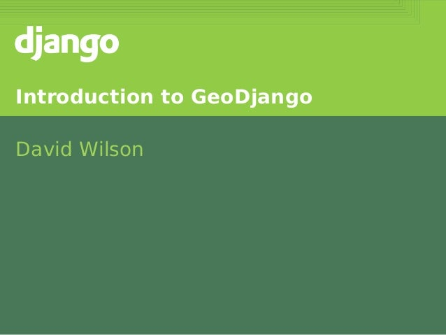 Introduction to GeoDjango David Wilson