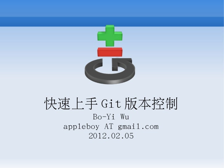 快速上手 Git 版本控制        Bo-Yi Wu appleboy AT gmail.com       2012.02.05