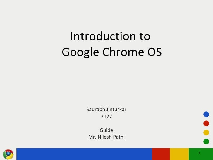 Introduction to  Google Chrome OS Saurabh Jinturkar 3127 Guide Mr. Nilesh Patni