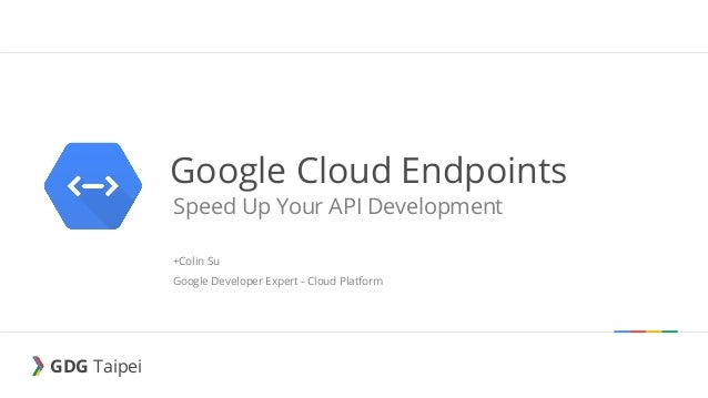 GDG Taipei GDG Taipei Google Cloud Endpoints Speed Up Your API Development +Colin Su Google Developer Expert - Cloud Platf...