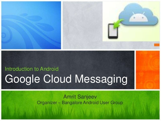 Introduction to AndroidGoogle Cloud Messaging                          Amrit Sanjeev             Organizer – Bangalore And...