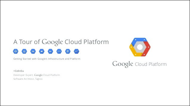 Google Cloud Platform Getting Started with Google's Infrastructure and Platform ! ! +ColinSu Developer Expert, Google Clou...