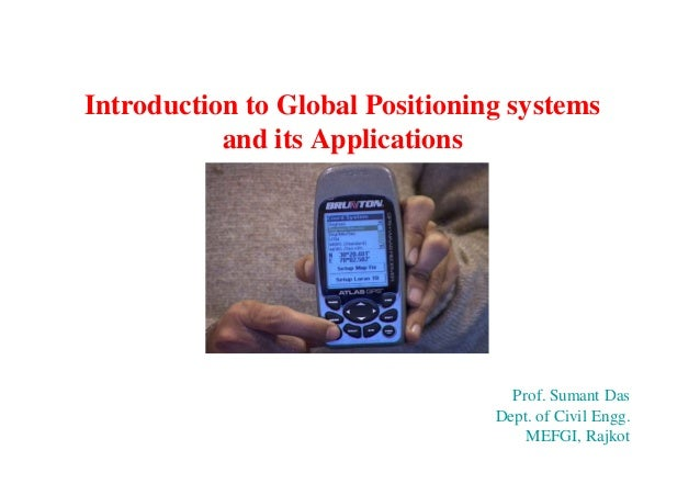 Introduction to Global Positioning systems and its Applications  Prof. Sumant Das Dept. of Civil Engg. MEFGI, Rajkot
