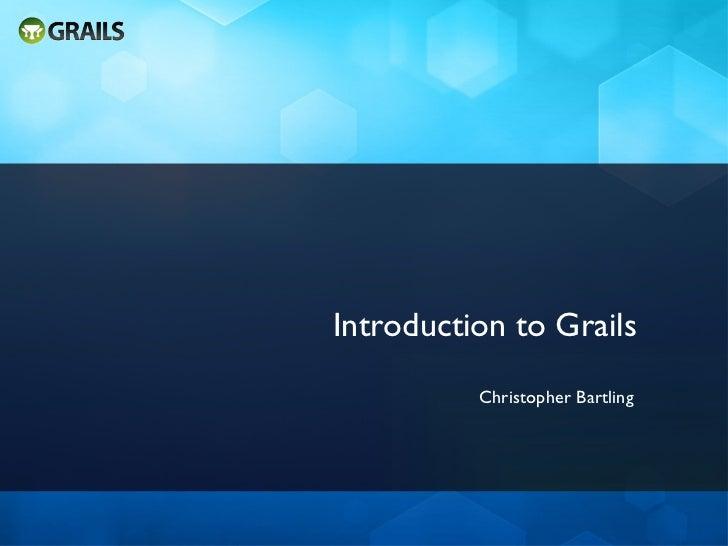 Introduction to Grails <ul><li>Christopher Bartling </li></ul>