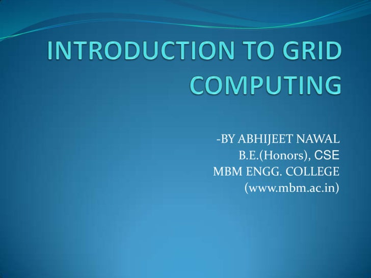 INTRODUCTION TO GRID COMPUTING<br />-BY ABHIJEET NAWAL<br />B.E.(Honors), CSE<br />MBM ENGG. COLLEGE<br />(www.mbm.ac.in)<...
