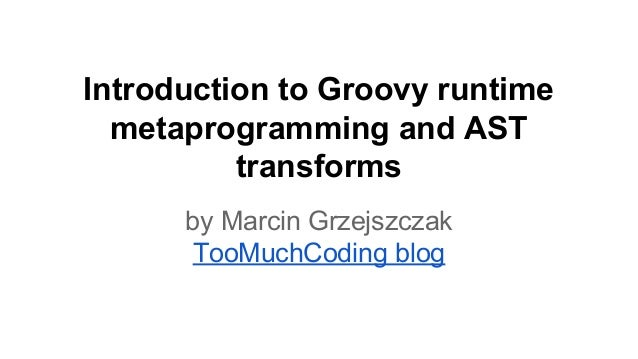 Introduction to Groovy runtime metaprogramming and AST transforms by Marcin Grzejszczak TooMuchCoding blog