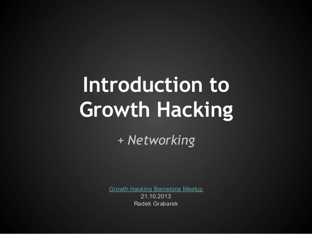 Introduction to Growth Hacking + Networking  Growth Hacking Barcelona Meetup 21.10.2013 Radek Grabarek
