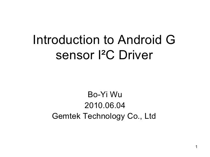 Introduction to Android G sensor I²C Driver on Android Bo-Yi Wu 2010.06.04 Gemtek Technology Co., Ltd