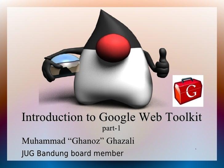 "Introduction to Google Web Toolkit                   part-1 Muhammad ""Ghanoz"" Ghazali                                 1  J..."
