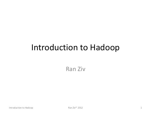 Introduction to Hadoop Ran Ziv Introduction to Hadoop Ran Ziv© 2012 1