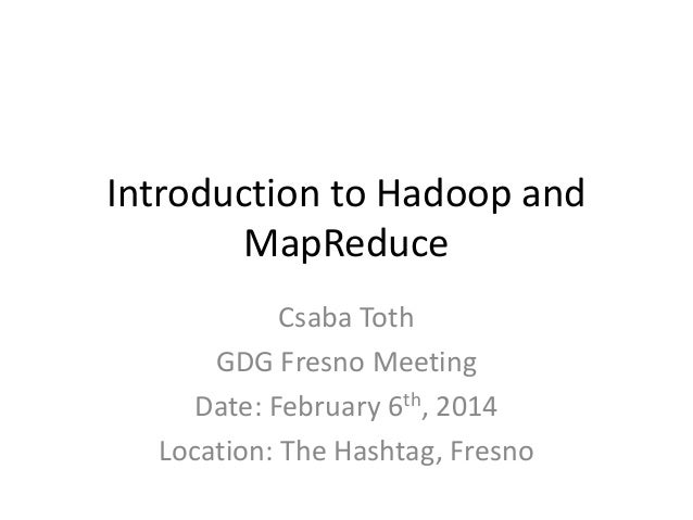 Introduction to Hadoop and MapReduce Csaba Toth GDG Fresno Meeting Date: February 6th, 2014 Location: The Hashtag, Fresno