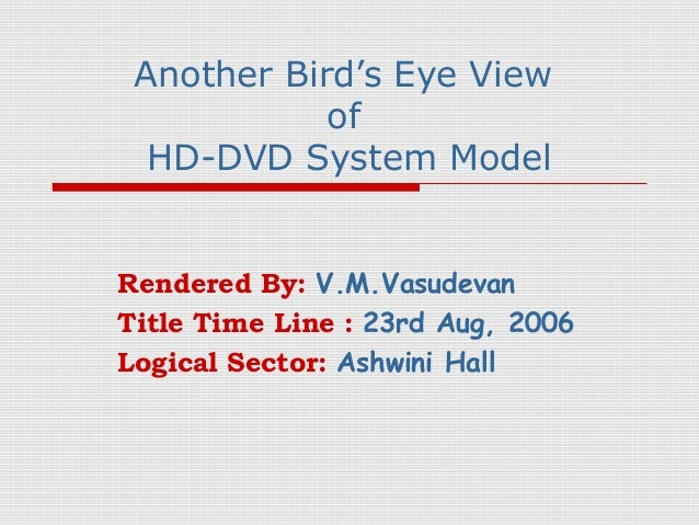 Another Bird's Eye View            of  HD-DVD System ModelRendered By: V.M.VasudevanTitle Time Line : 23rd Aug, 2006Logica...