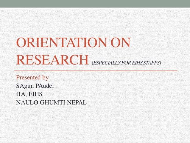 ORIENTATION ON RESEARCH (ESPECIALLYFOREIHSSTAFFS) Presented by SAgun PAudel HA, EIHS NAULO GHUMTI NEPAL