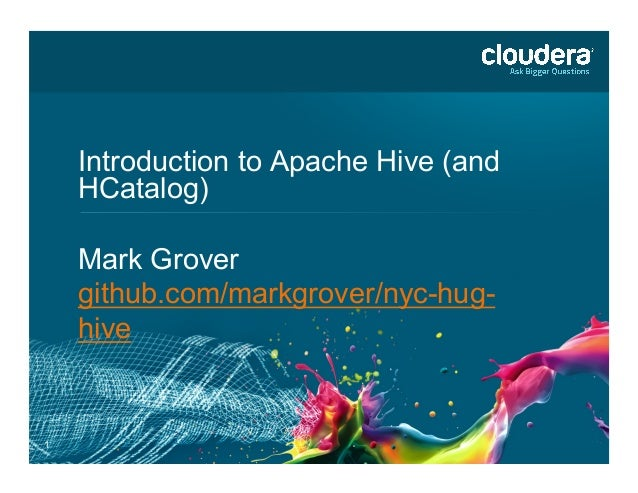 1 Introduction to Apache Hive (and HCatalog)	    Mark Grover github.com/markgrover/nyc-hug- hive