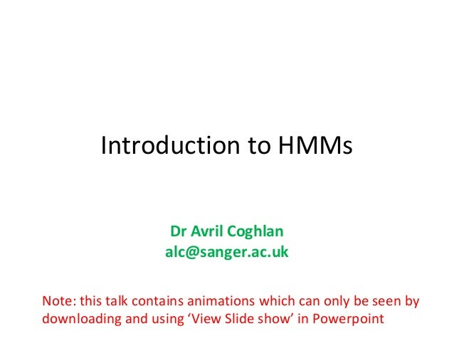 Introduction to HMMs                    Dr Avril Coghlan                   alc@sanger.ac.ukNote: this talk contains animat...