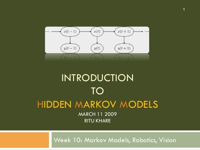 INTRODUCTION TO HIDDEN MARKOV MODELS MARCH 11 2009 RITU KHARE Week 10: Markov Models, Robotics, Vision 1