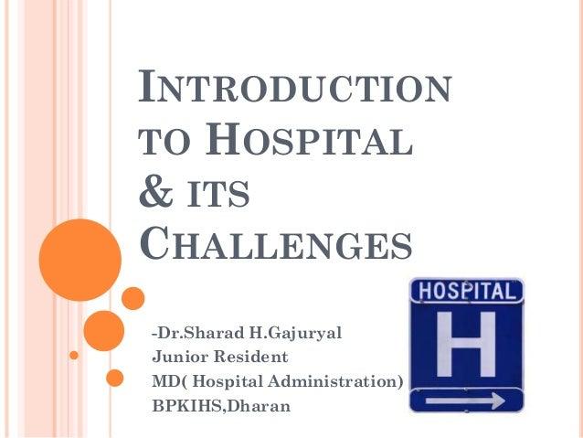 INTRODUCTION TO HOSPITAL & ITS CHALLENGES -Dr.Sharad H.Gajuryal Junior Resident MD( Hospital Administration) BPKIHS,Dharan