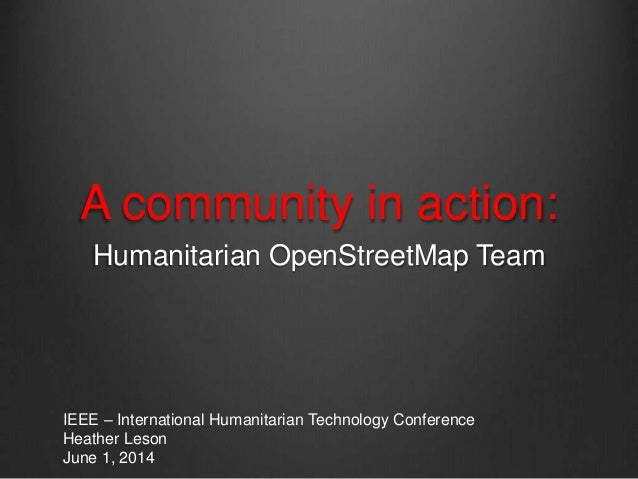 A community in action: Humanitarian OpenStreetMap Team IEEE – International Humanitarian Technology Conference Heather Les...
