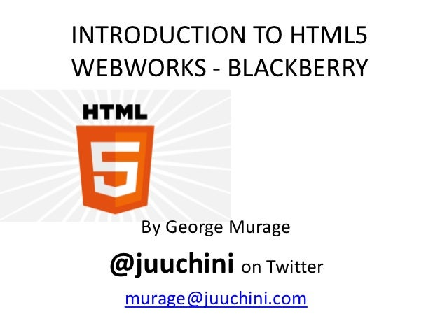INTRODUCTION TO HTML5WEBWORKS - BLACKBERRY     By George Murage  @juuchini on Twitter   murage@juuchini.com