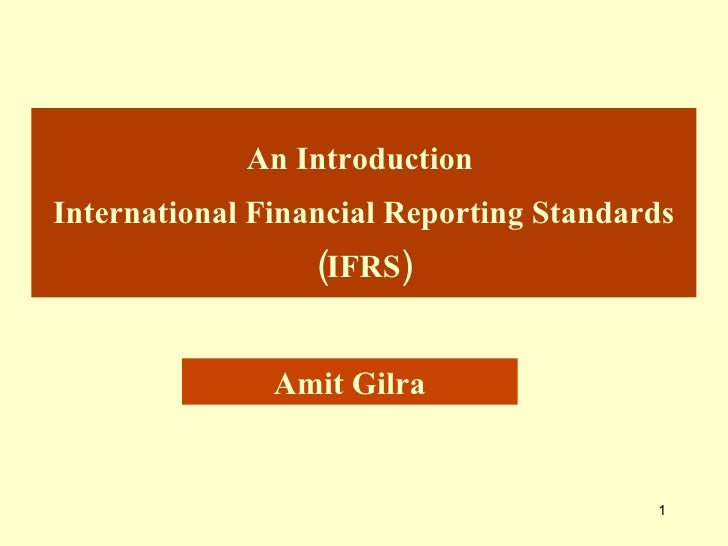 An Introduction  International Financial Reporting Standards (IFRS) Amit Gilra
