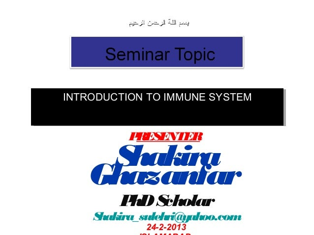 INTRODUCTION TO IMMUNE SYSTEMINTRODUCTION TO IMMUNE SYSTEM PRESENTER Shakira Ghazanfar PhDScholar Shakira_sulehri@yahoo.co...