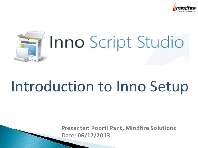 Introduction to Inno Setup Presenter: Poorti Pant, Mindfire Solutions Date: 06/12/2013