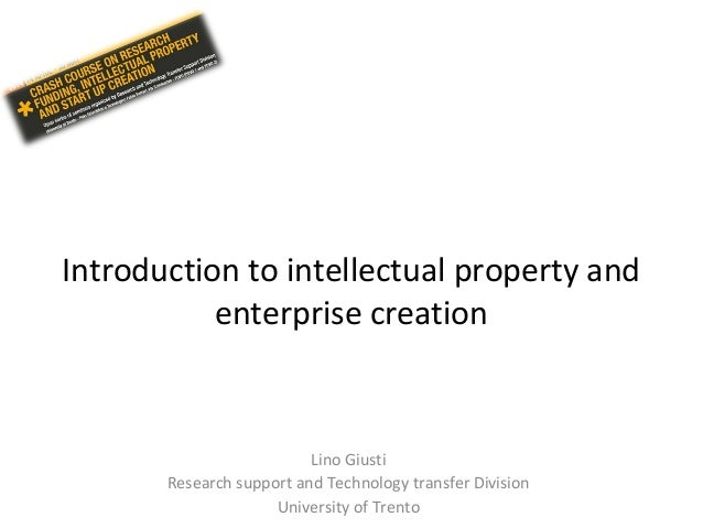 Introduction to intellectual property and enterprise creation Lino Giusti Research support and Technology transfer Divisio...