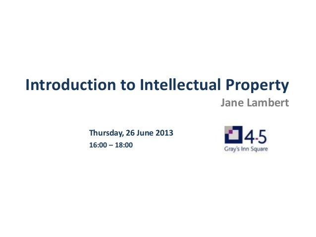 Introduction to Intellectual Property Jane Lambert Thursday, 26 June 2013 16:00 – 18:00