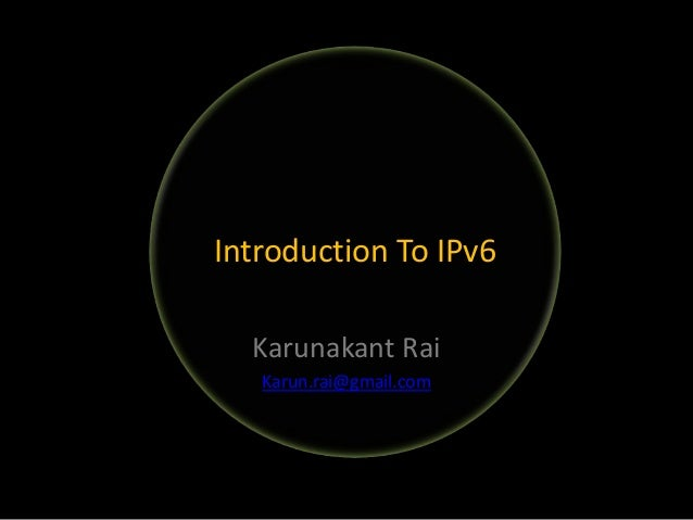Karunakant Rai Karun.rai@gmail.com Introduction To IPv6