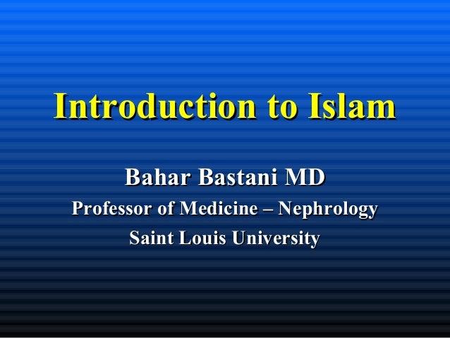 Introduction to IslamIntroduction to Islam Bahar Bastani MDBahar Bastani MD Professor of Medicine – NephrologyProfessor of...