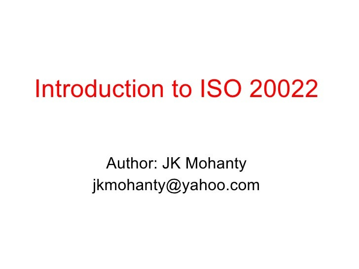 Introduction to ISO 20022 Author: JK Mohanty [email_address]