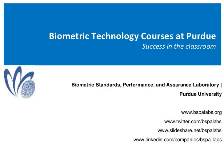 Biometric Technology Courses at Purdue Success in the classroom<br />Biometric Standards, Performance, and Assurance Labor...