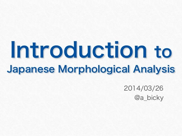 Introduction to Japanese Morphological Analysis 2014/03/26 @a_bicky