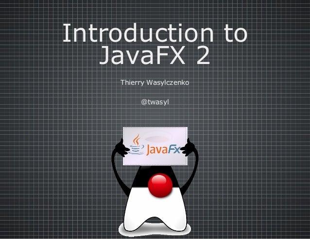 Introductionto JavaFX2 ThierryWasylczenko @twasyl