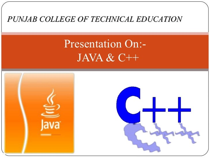 Presentation On:-    JAVA & C++  PUNJAB COLLEGE OF TECHNICAL EDUCATION