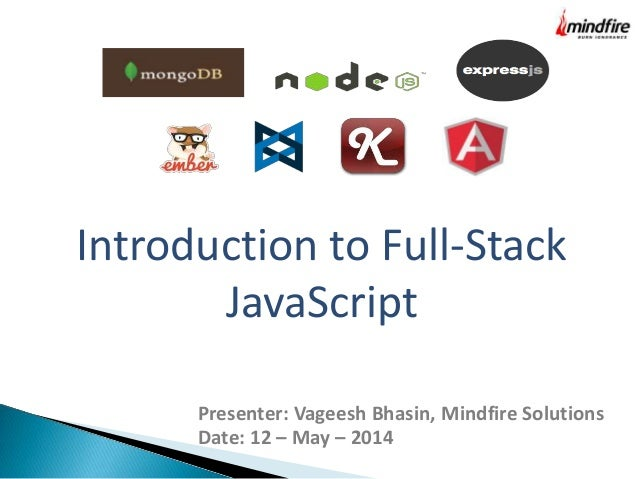 Introduction to Full-Stack JavaScript Presenter: Vageesh Bhasin, Mindfire Solutions Date: 12 – May – 2014