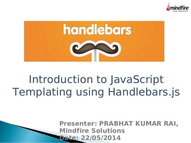 Introduction to JavaScript Templating using Handlebars.js Presenter: PRABHAT KUMAR RAI, Mindfire Solutions Date: 22/05/2014
