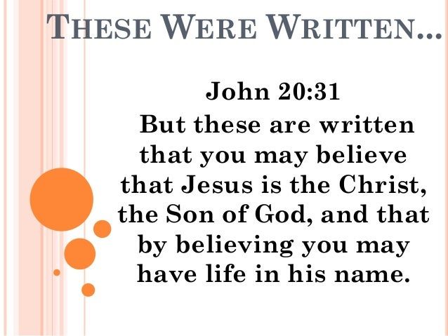 THESE WERE WRITTEN...          John 20:31     But these are written     that you may believe   that Jesus is the Christ,  ...