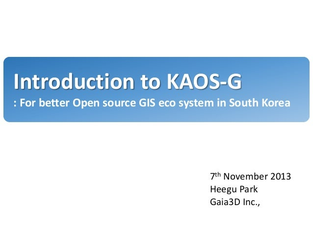 Introduction to KAOS-G : For better Open source GIS eco system in South Korea  7th November 2013 Heegu Park Gaia3D Inc.,