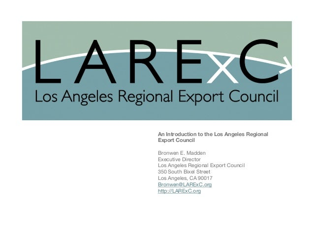 Los Angeles Regional Export Council (LARExC)  An Introduction to the Los Angeles Regional Export Council  Bronwen E. Madde...