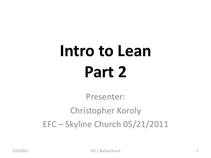 Intro to Lean Part 2 Presenter: Christopher Koroly EFC – Skyline Church 05/21/2011 EFC – Skyline Church 5/22/2011