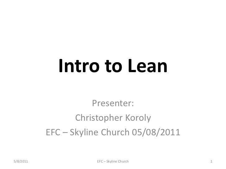 Intro to Lean<br />Presenter:<br />Christopher Koroly<br />EFC – Skyline Church 05/08/2011<br />EFC – Skyline Church<br />...